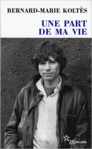 Bernard-Marie Koltès, Une part de ma vie